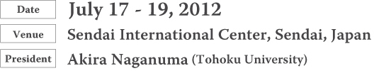 Date:July 17 - 19, 2012  Venue:Sendai International Center, Sendai, Japan  President:Akira Naganuma (Tohoku University)
